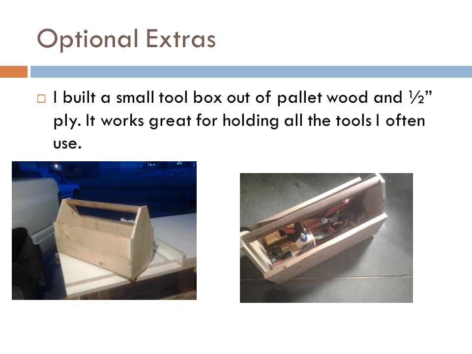 Optional Extras  I built a small tool box out of pallet wood and ½ ply.
