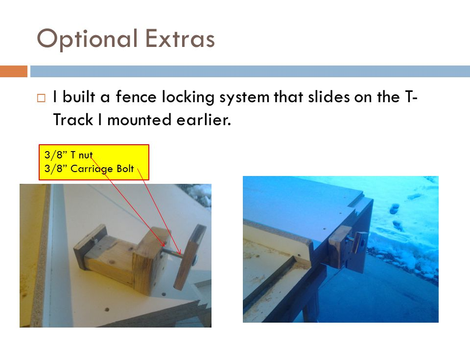 Optional Extras  I built a fence locking system that slides on the T- Track I mounted earlier.