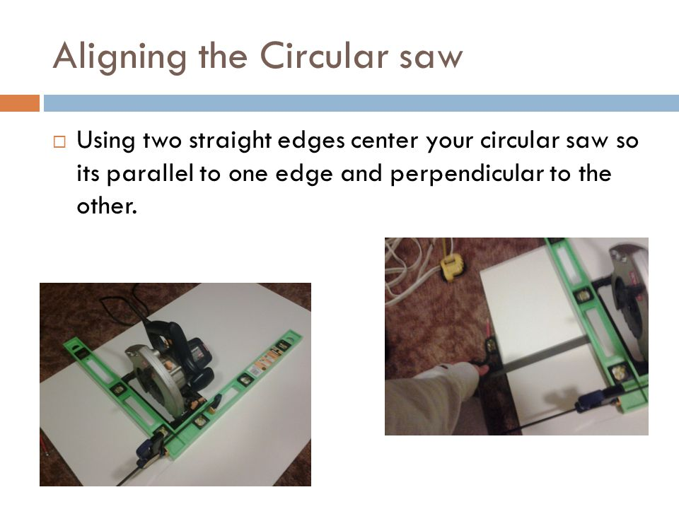 Aligning the Circular saw  Using two straight edges center your circular saw so its parallel to one edge and perpendicular to the other.