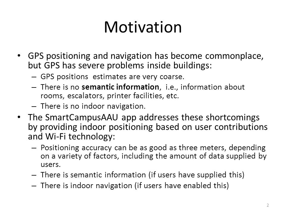 Motivation GPS positioning and navigation has become commonplace, but GPS has severe problems inside buildings: – GPS positions estimates are very coa