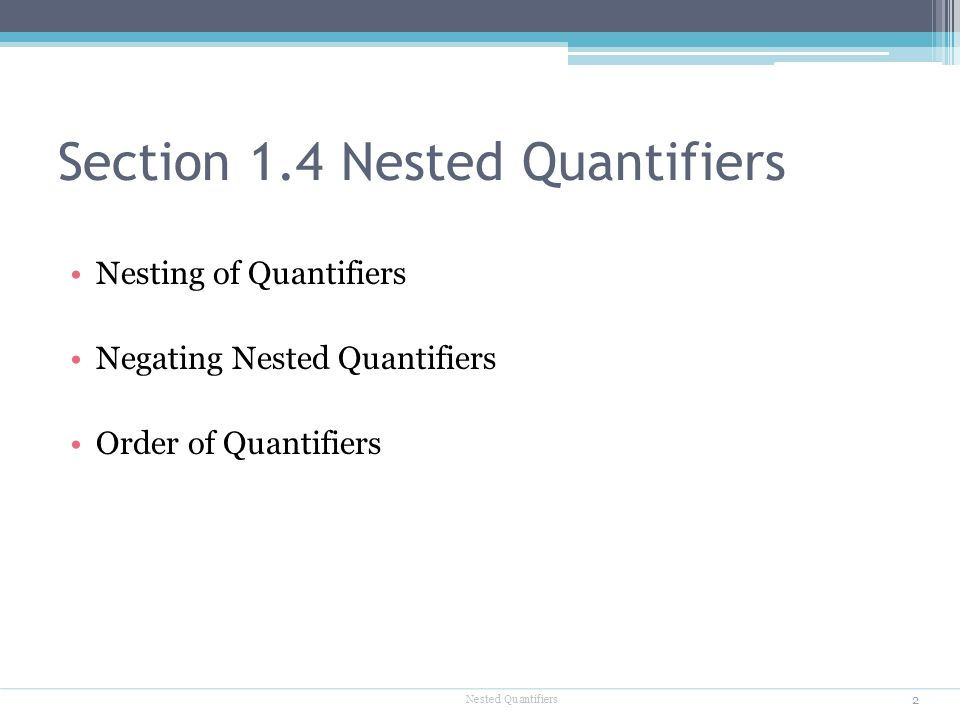 Section 1.4 Nested Quantifiers Nesting of Quantifiers Negating Nested Quantifiers Order of Quantifiers 2 Nested Quantifiers
