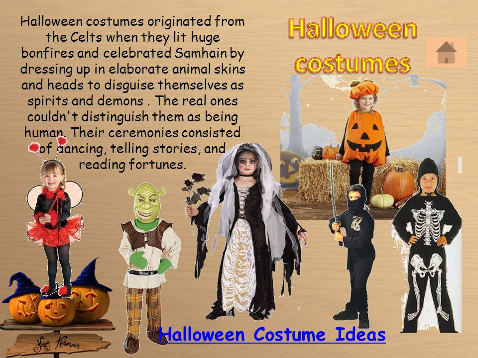 Halloween costumes originated from the Celts when they lit huge bonfires and celebrated Samhain by dressing up in elaborate animal skins and heads to disguise themselves as spirits and demons.