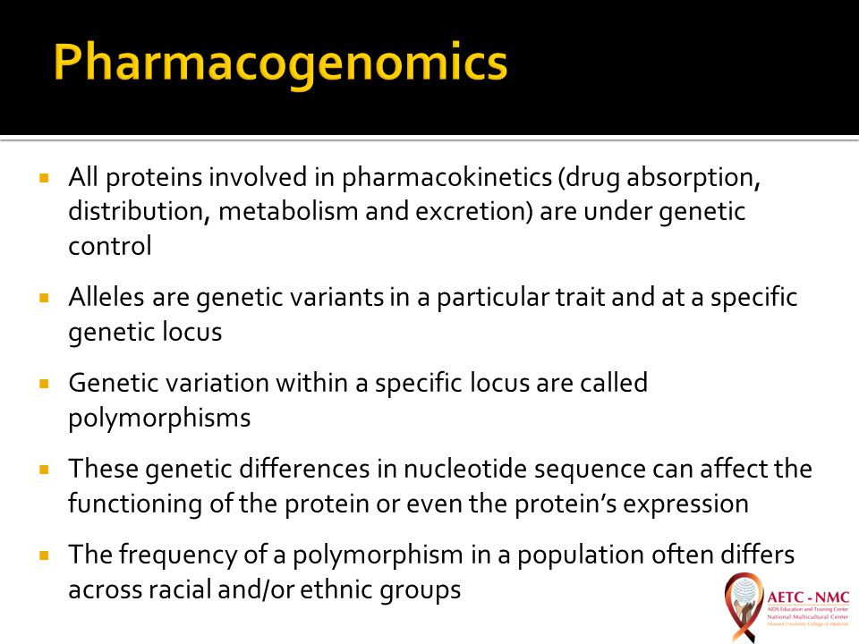  All proteins involved in pharmacokinetics (drug absorption, distribution, metabolism and excretion) are under genetic control  Alleles are genetic variants in a particular trait and at a specific genetic locus  Genetic variation within a specific locus are called polymorphisms  These genetic differences in nucleotide sequence can affect the functioning of the protein or even the protein's expression  The frequency of a polymorphism in a population often differs across racial and/or ethnic groups