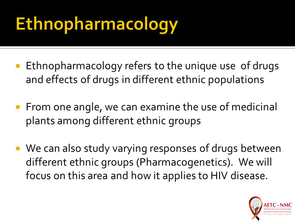  Ethnopharmacology refers to the unique use of drugs and effects of drugs in different ethnic populations  From one angle, we can examine the use of medicinal plants among different ethnic groups  We can also study varying responses of drugs between different ethnic groups (Pharmacogenetics).