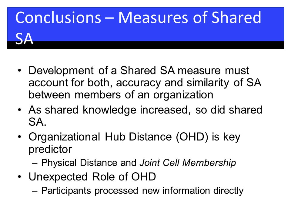 Conclusions – Measures of Shared SA Development of a Shared SA measure must account for both, accuracy and similarity of SA between members of an organization As shared knowledge increased, so did shared SA.