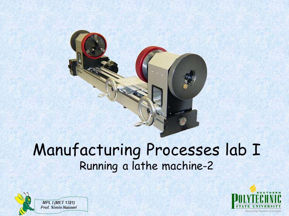 MPL I (MET 1321) Prof. Simin Nasseri Manufacturing Processes lab I Running a lathe machine-2