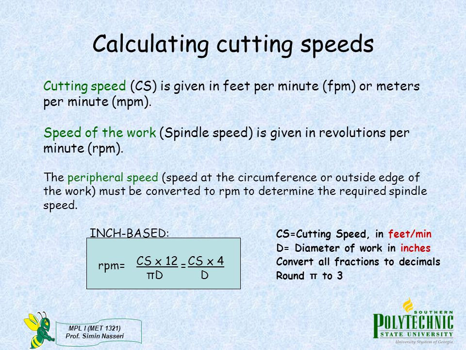 MPL I (MET 1321) Prof. Simin Nasseri Cutting speed (CS) is given in feet per minute (fpm) or meters per minute (mpm). Speed of the work (Spindle speed