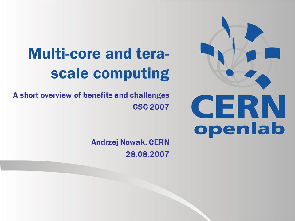 Multi-core and tera- scale computing A short overview of benefits and challenges CSC 2007 Andrzej Nowak, CERN 28.08.2007