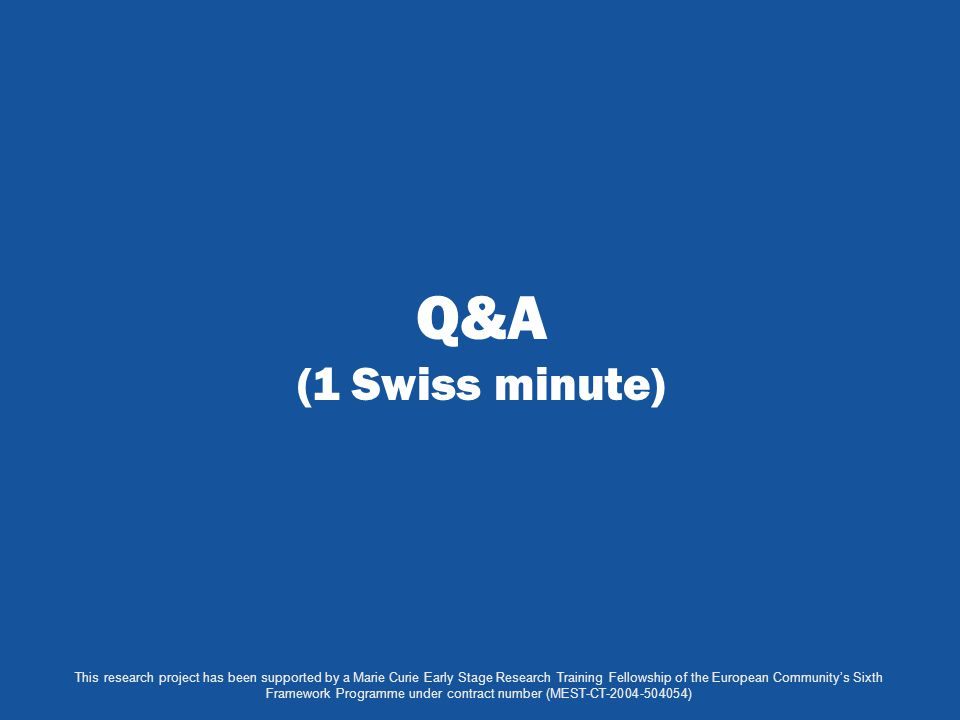 Q&A (1 Swiss minute) This research project has been supported by a Marie Curie Early Stage Research Training Fellowship of the European Community's Si