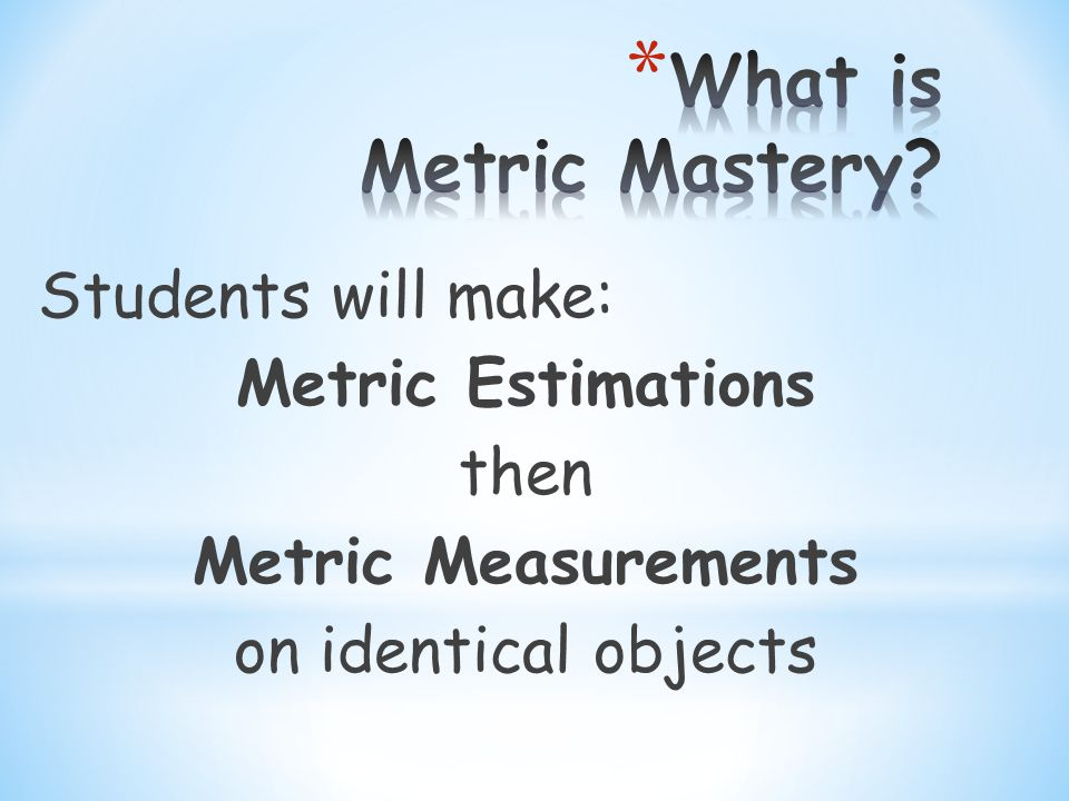 Students will make: Metric Estimations then Metric Measurements on identical objects