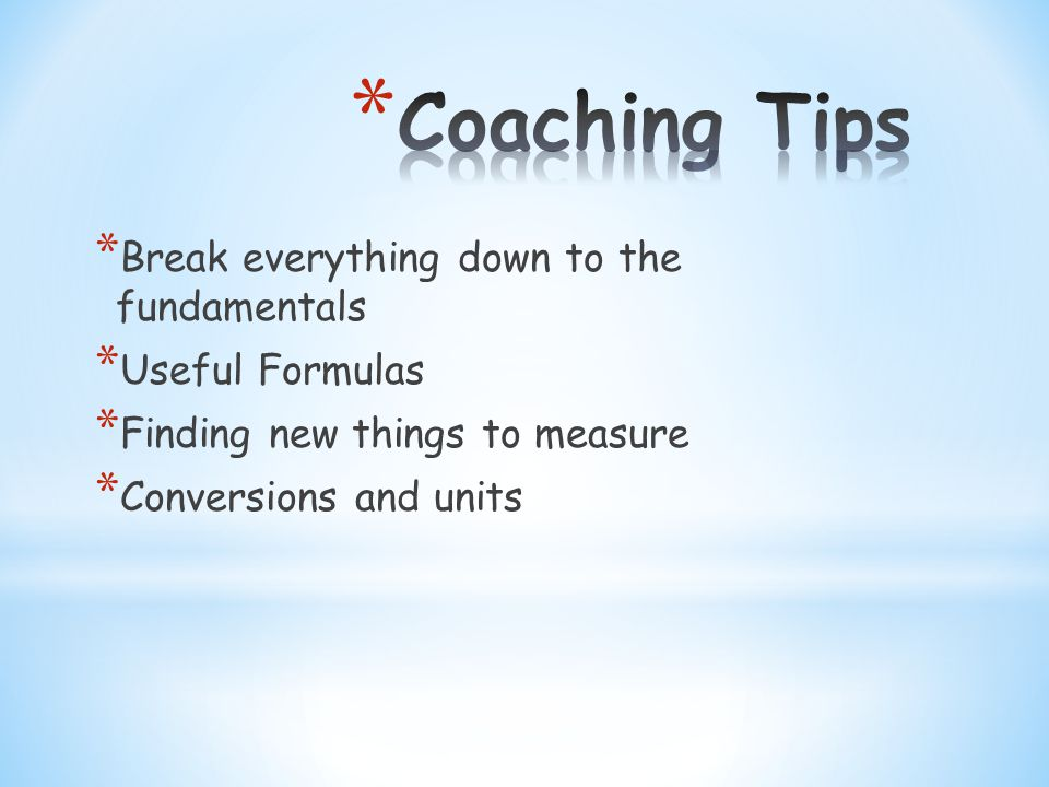 * Break everything down to the fundamentals * Useful Formulas * Finding new things to measure * Conversions and units