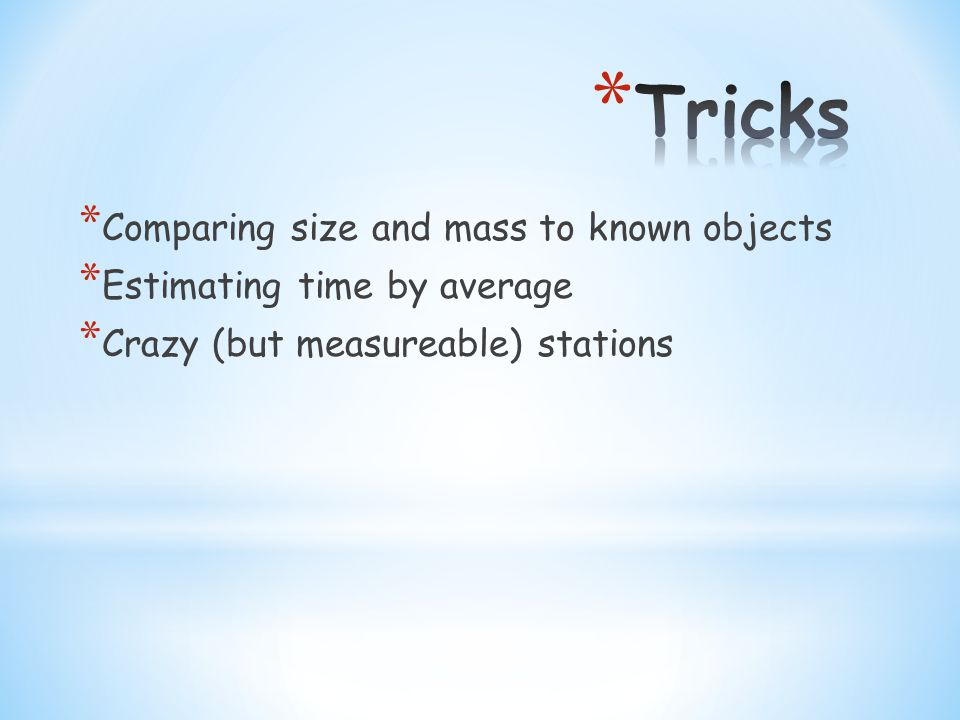 * Comparing size and mass to known objects * Estimating time by average * Crazy (but measureable) stations