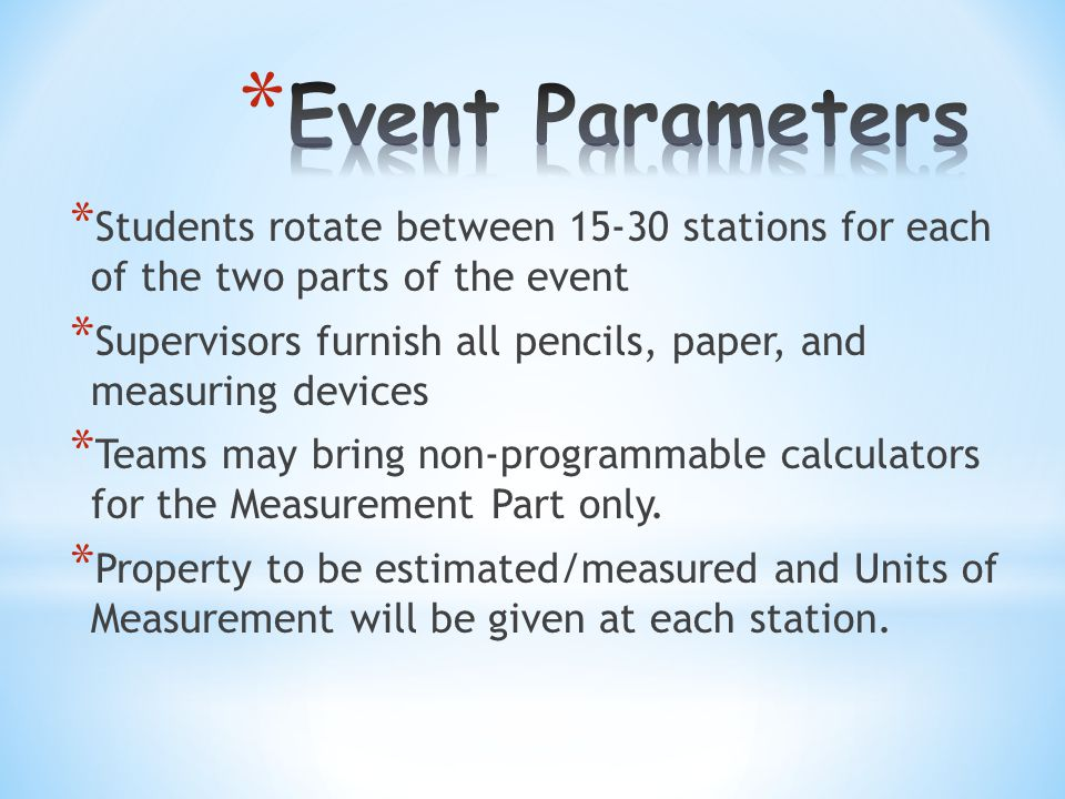 * Approximately 30 seconds for each station * All answer recorded on form provided by Event Supervisor * Answer form MUST be turned in before Measurement Part begins * Students may not use any kind of measuring device (fingers, pencils, clothing, paper, etc.)