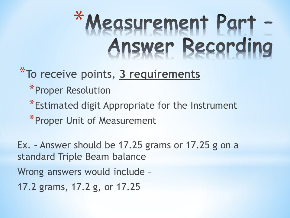 * To receive points, 3 requirements * Proper Resolution * Estimated digit Appropriate for the Instrument * Proper Unit of Measurement Ex.