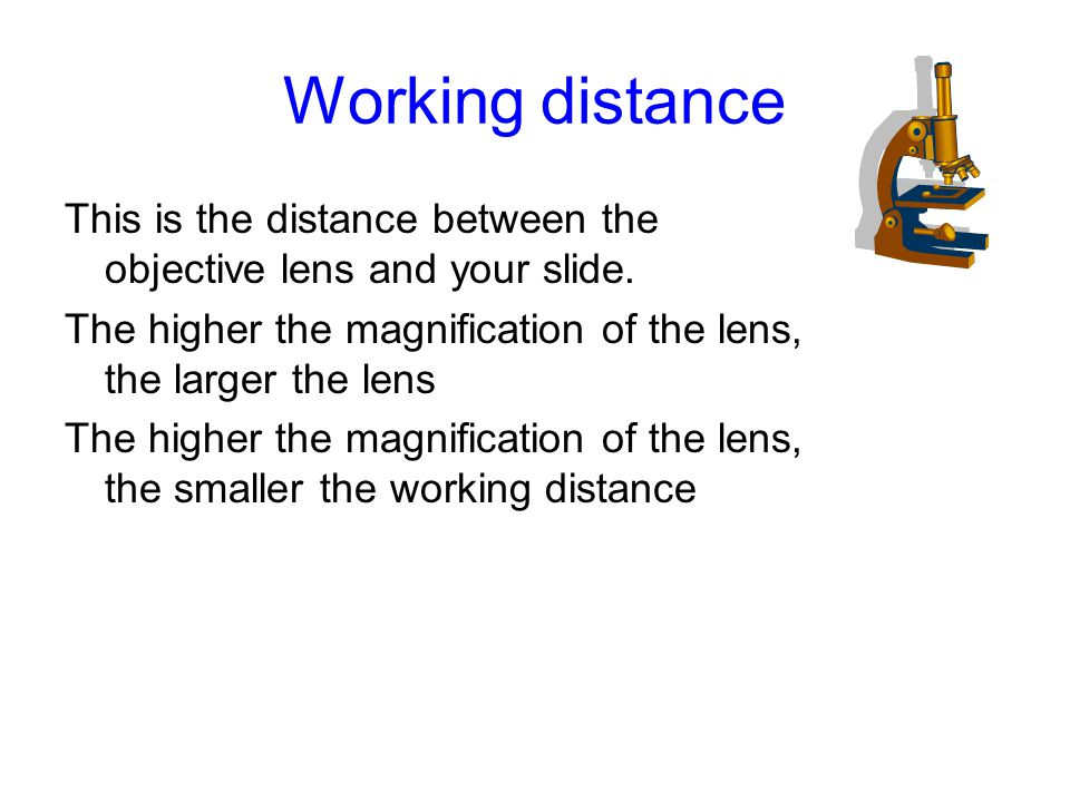 Working distance This is the distance between the objective lens and your slide. The higher the magnification of the lens, the larger the lens The hig