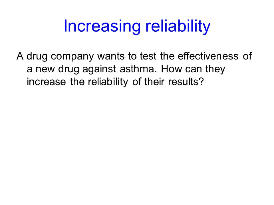 Increasing reliability A drug company wants to test the effectiveness of a new drug against asthma.