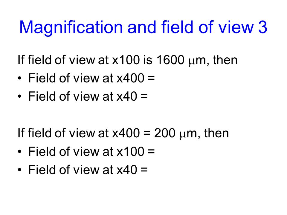 Magnification and field of view 3 If field of view at x100 is 1600  m, then Field of view at x400 = Field of view at x40 = If field of view at x400 = 200  m, then Field of view at x100 = Field of view at x40 =