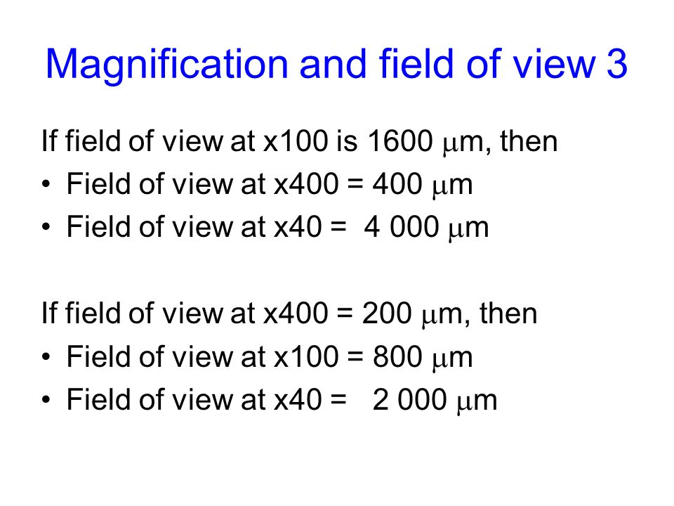 Magnification and field of view 3 If field of view at x100 is 1600  m, then Field of view at x400 = 400  m Field of view at x40 = 4 000  m If field of view at x400 = 200  m, then Field of view at x100 = 800  m Field of view at x40 = 2 000  m