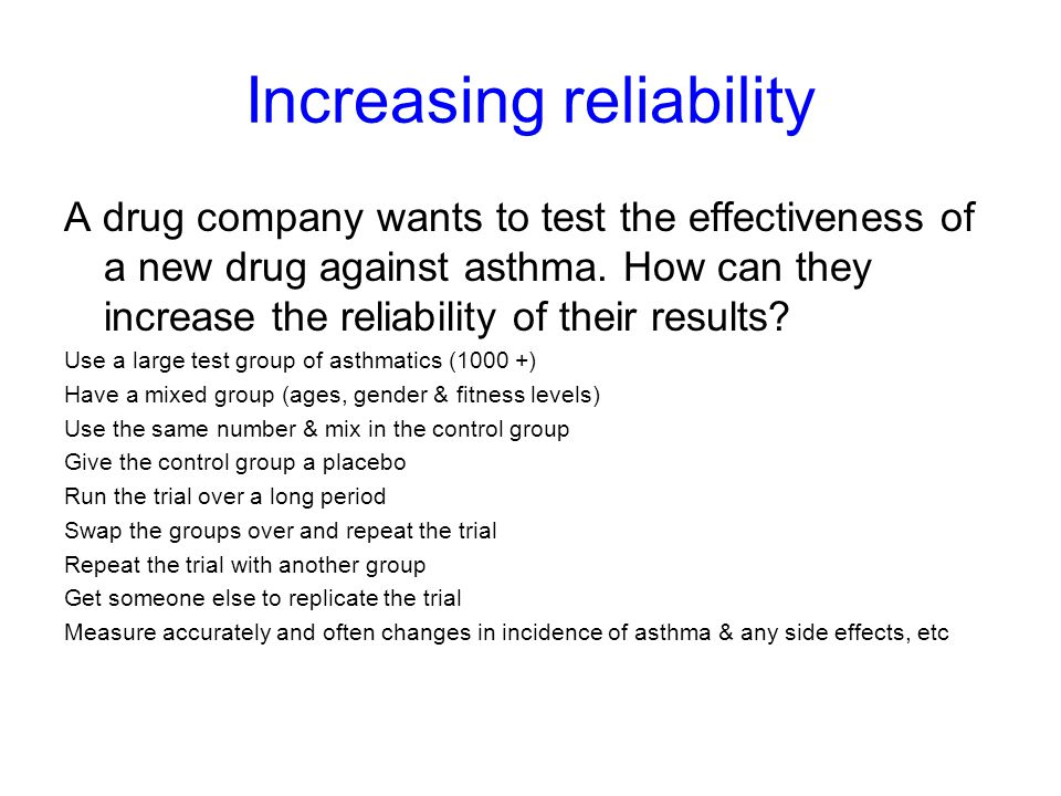 Increasing reliability A drug company wants to test the effectiveness of a new drug against asthma. How can they increase the reliability of their res