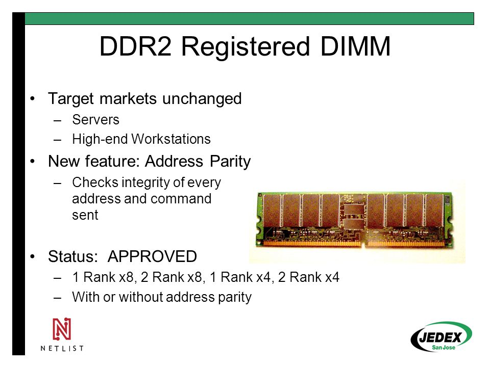 DDR2 SO-DIMM Same width, shorter than DDR1: 67.6 x 30 mm Same 200 pin socket as DDR1 –Uses 1.8V key position No longer supports x72 (ECC) or registered Target markets change from DDR1 to DDR2: –DDR1: Mobile, blade server –DDR2: Does not support blade server Status: APPROVED –2 Rank x16, 1 Rank x8, 1 Rank x16, 2 Rank x8