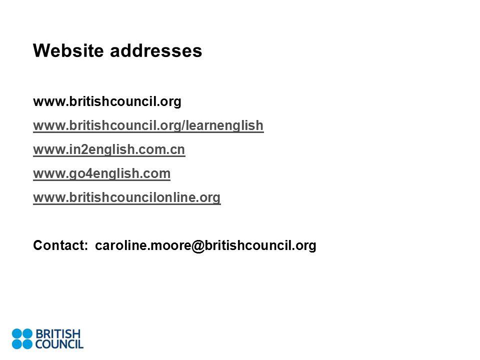 Website addresses www.britishcouncil.org www.britishcouncil.org/learnenglish www.in2english.com.cn www.go4english.com www.britishcouncilonline.org Contact: caroline.moore@britishcouncil.org