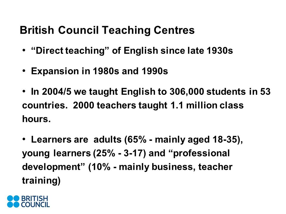 British Council Teaching Centres Direct teaching of English since late 1930s Expansion in 1980s and 1990s In 2004/5 we taught English to 306,000 students in 53 countries.