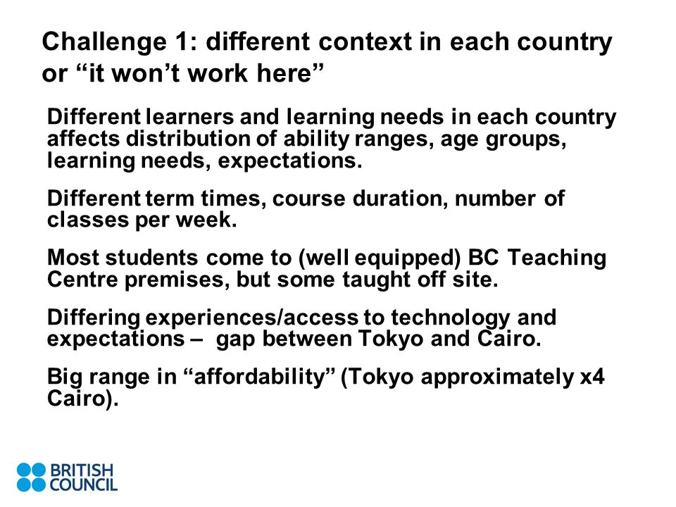 Challenge 1: different context in each country or it won't work here Different learners and learning needs in each country affects distribution of ability ranges, age groups, learning needs, expectations.
