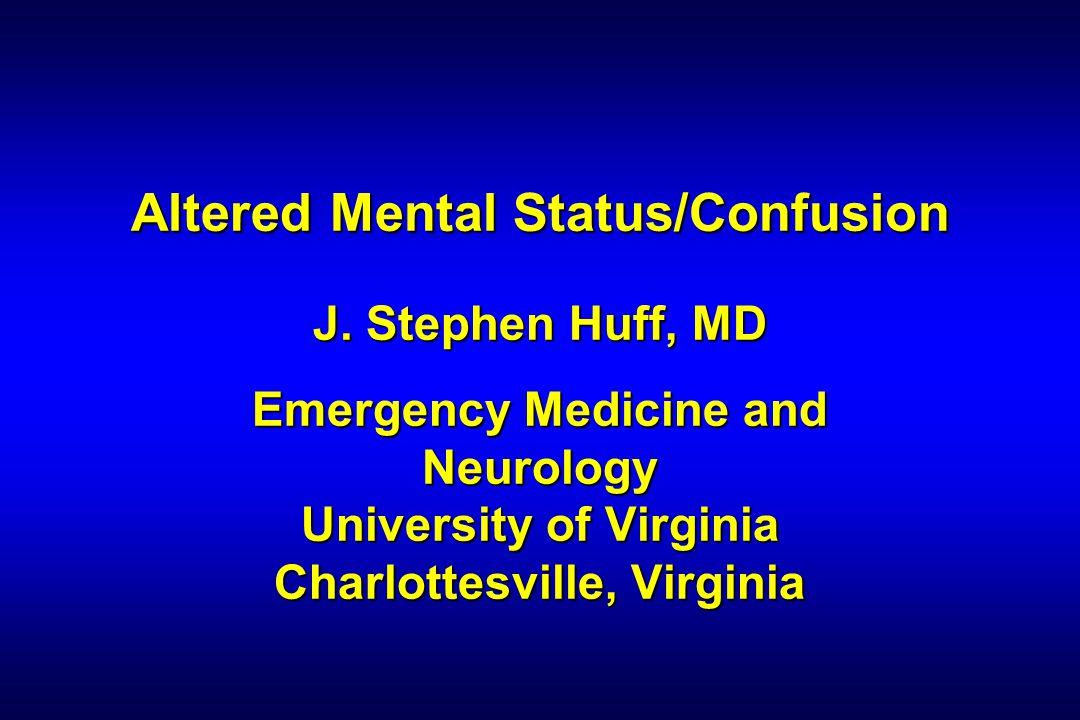Altered Mental Status/Confusion J. Stephen Huff, MD Emergency Medicine and Neurology University of Virginia Charlottesville, Virginia