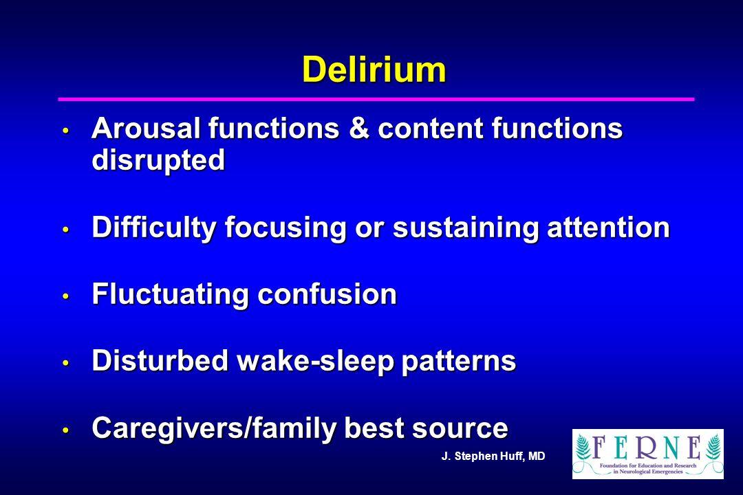 J. Stephen Huff, MD Delirium Arousal functions & content functions disrupted Arousal functions & content functions disrupted Difficulty focusing or su