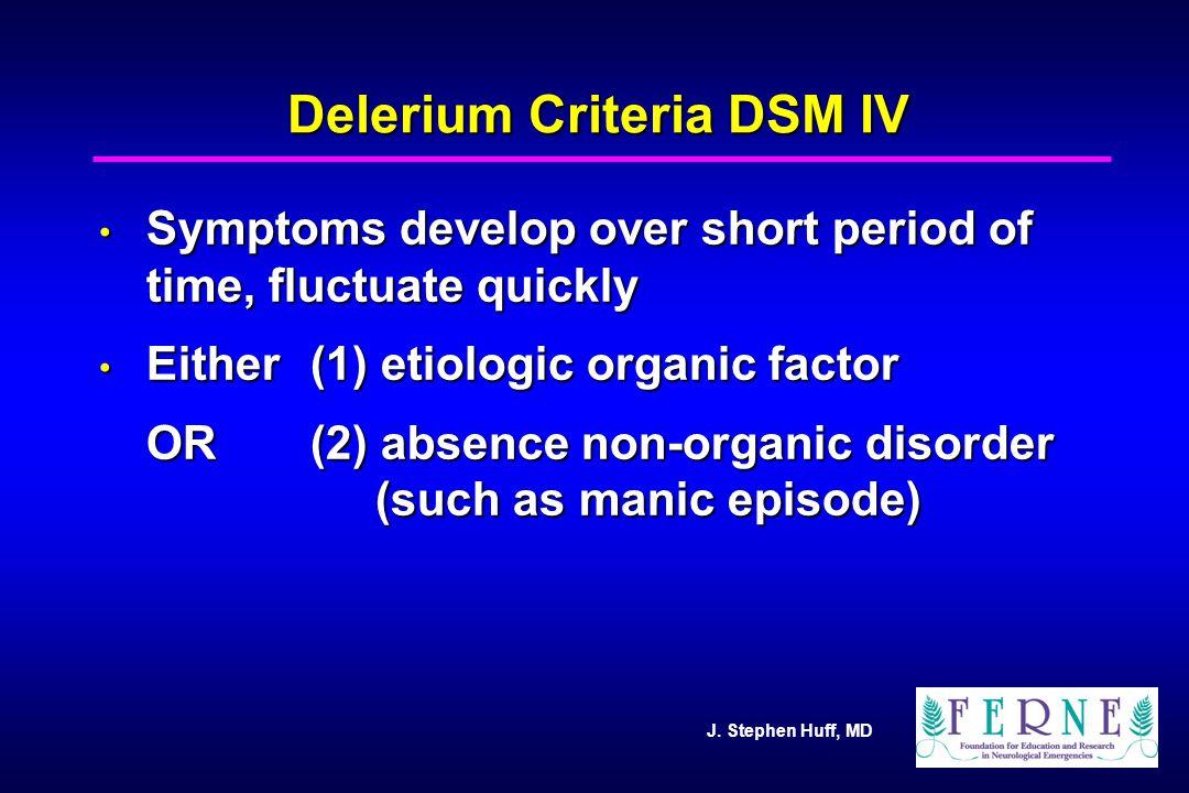 J. Stephen Huff, MD Delerium Criteria DSM IV Symptoms develop over short period of time, fluctuate quickly Symptoms develop over short period of time,