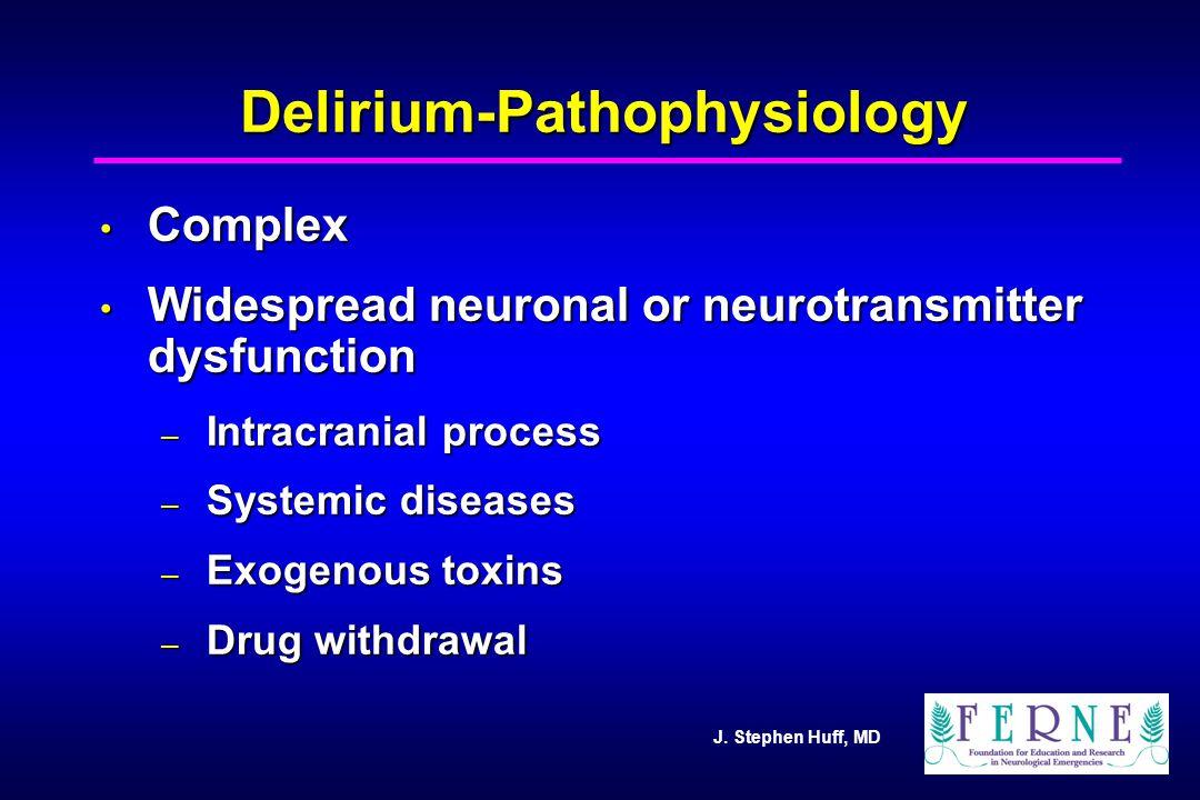 J. Stephen Huff, MD Delirium-Pathophysiology Complex Complex Widespread neuronal or neurotransmitter dysfunction Widespread neuronal or neurotransmitt