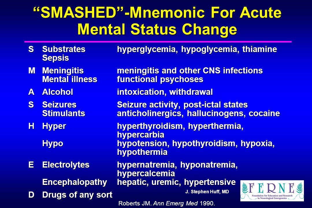 """J. Stephen Huff, MD """"SMASHED""""-Mnemonic For Acute Mental Status Change SSubstrateshyperglycemia, hypoglycemia, thiamine Sepsis MMeningitismeningitis an"""