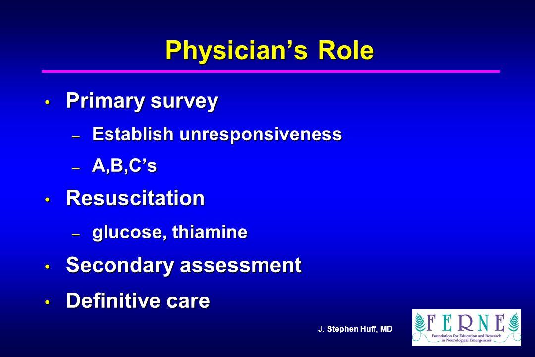 J. Stephen Huff, MD Physician's Role Primary survey Primary survey – Establish unresponsiveness – A,B,C's Resuscitation Resuscitation – glucose, thiam
