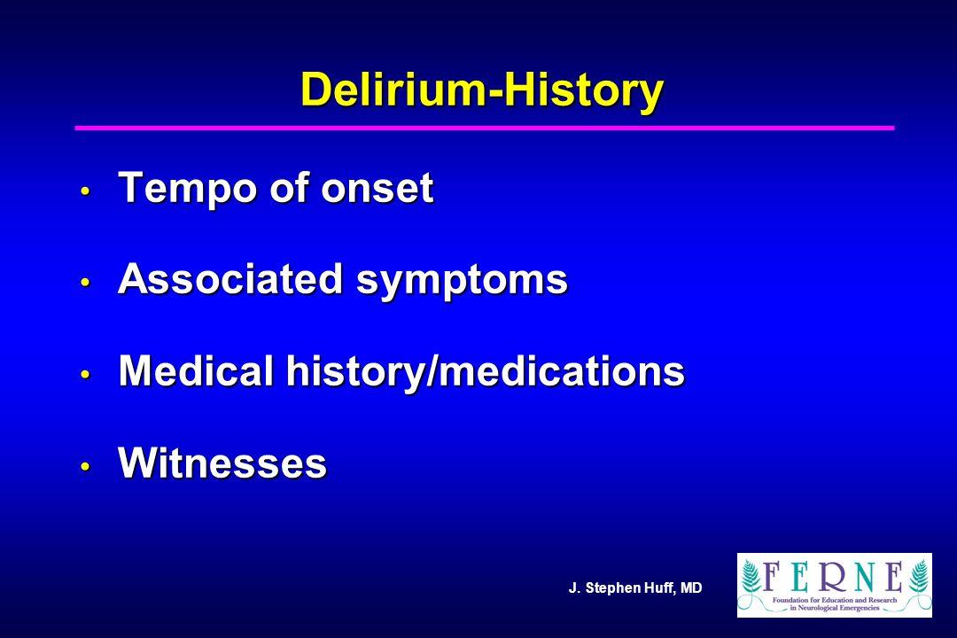 J. Stephen Huff, MD Delirium-History Tempo of onset Tempo of onset Associated symptoms Associated symptoms Medical history/medications Medical history