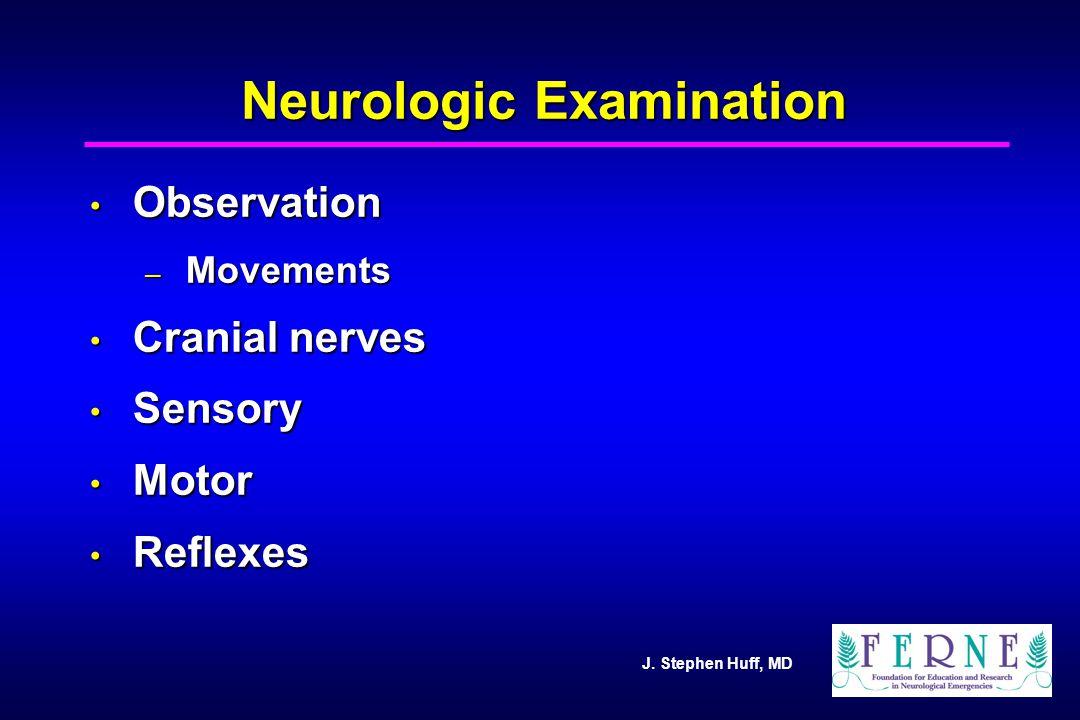 J. Stephen Huff, MD Neurologic Examination Observation Observation – Movements Cranial nerves Cranial nerves Sensory Sensory Motor Motor Reflexes Refl