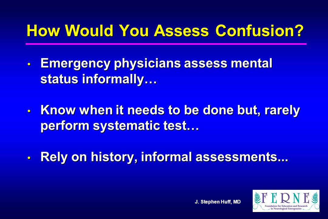 J. Stephen Huff, MD How Would You Assess Confusion? Emergency physicians assess mental status informally… Emergency physicians assess mental status in