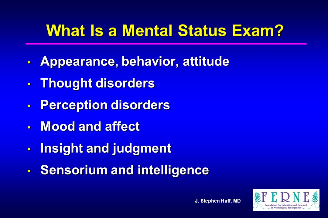 J. Stephen Huff, MD What Is a Mental Status Exam? Appearance, behavior, attitude Appearance, behavior, attitude Thought disorders Thought disorders Pe