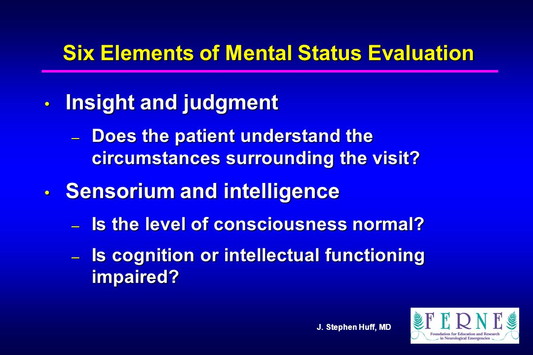 J. Stephen Huff, MD Six Elements of Mental Status Evaluation Insight and judgment Insight and judgment – Does the patient understand the circumstances