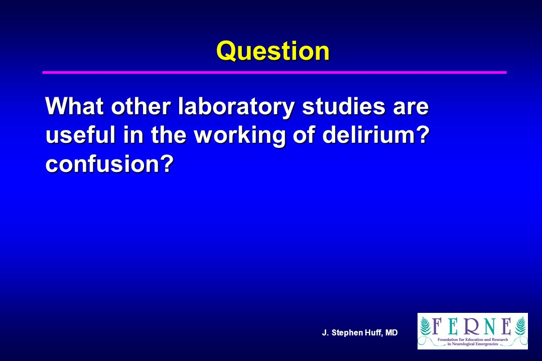 J. Stephen Huff, MD Question What other laboratory studies are useful in the working of delirium? confusion?