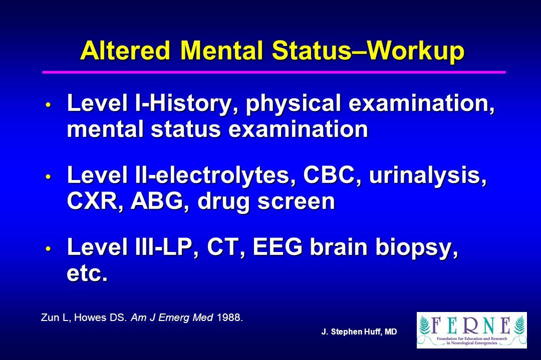 J. Stephen Huff, MD Altered Mental Status–Workup Level I-History, physical examination, mental status examination Level I-History, physical examinatio