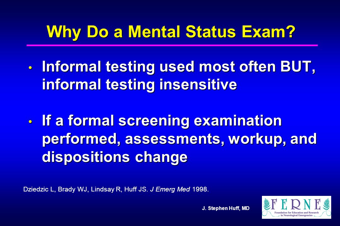 J. Stephen Huff, MD Why Do a Mental Status Exam? Informal testing used most often BUT, informal testing insensitive Informal testing used most often B
