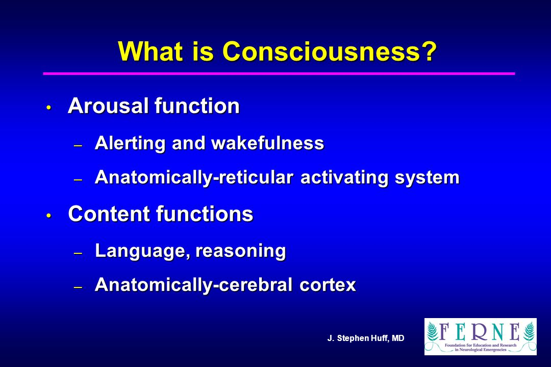 J. Stephen Huff, MD What is Consciousness? Arousal function Arousal function – Alerting and wakefulness – Anatomically-reticular activating system Con