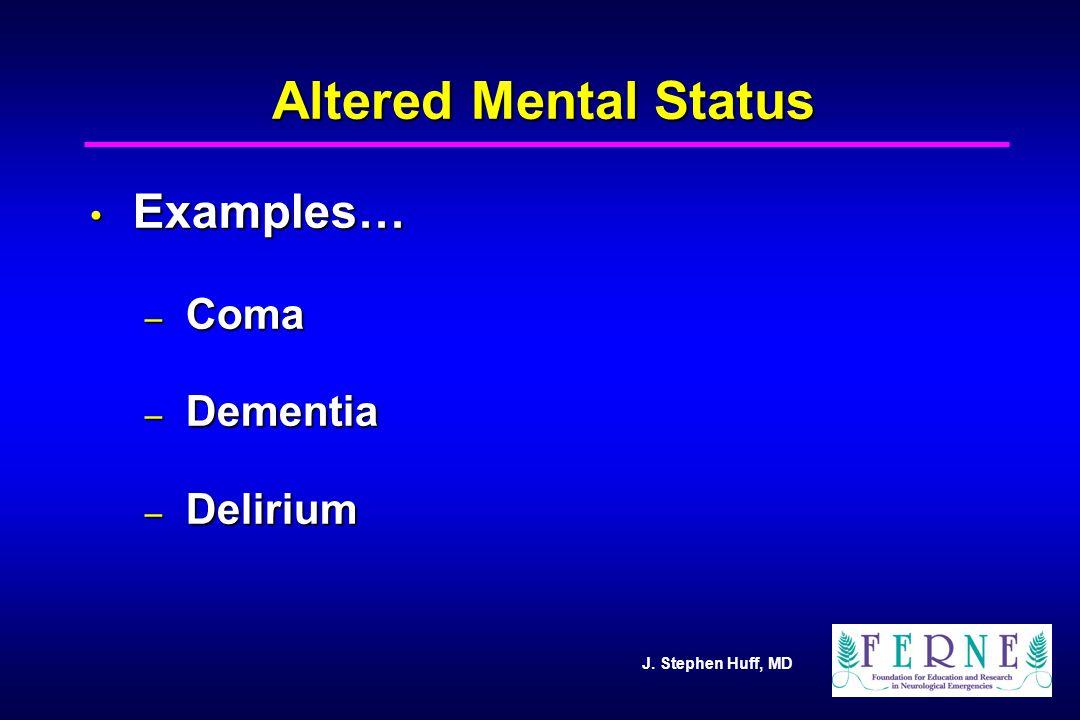J. Stephen Huff, MD Altered Mental Status Examples… Examples… – Coma – Dementia – Delirium