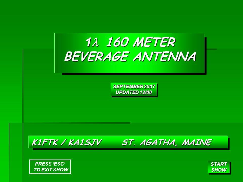 1 160 METER BEVERAGE ANTENNA K1FTK / KA1SJV ST. AGATHA, MAINE START SHOW START SHOW SEPTEMBER 2007 UPDATED 12/08 SEPTEMBER 2007 UPDATED 12/08 PRESS 'E
