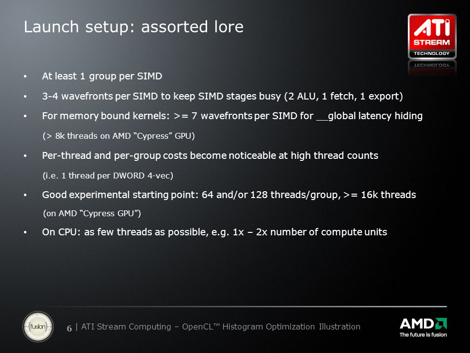 | ATI Stream Computing Update | Confidential 66 | ATI Stream Computing – OpenCL™ Histogram Optimization Illustration Launch setup: assorted lore At least 1 group per SIMD 3-4 wavefronts per SIMD to keep SIMD stages busy (2 ALU, 1 fetch, 1 export) For memory bound kernels: >= 7 wavefronts per SIMD for __global latency hiding (> 8k threads on AMD Cypress GPU) Per-thread and per-group costs become noticeable at high thread counts (i.e.