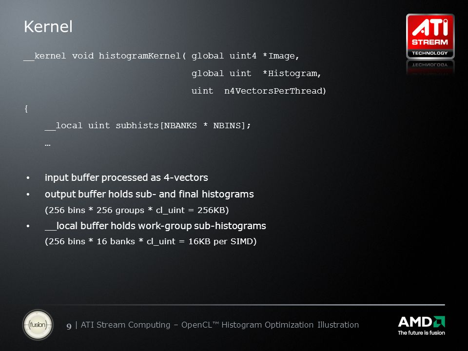 | ATI Stream Computing Update | Confidential 99 | ATI Stream Computing – OpenCL™ Histogram Optimization Illustration Kernel __kernel void histogramKernel( global uint4 *Image, global uint *Histogram, uint n4VectorsPerThread) { __local uint subhists[NBANKS * NBINS]; … input buffer processed as 4-vectors output buffer holds sub- and final histograms (256 bins * 256 groups * cl_uint = 256KB) __local buffer holds work-group sub-histograms (256 bins * 16 banks * cl_uint = 16KB per SIMD)