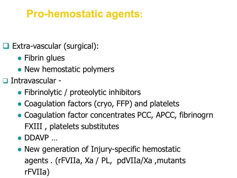Pro-hemostatic agents :   Extra-vascular (surgical): ● Fibrin glues ● New hemostatic polymers  Intravascular - ● Fibrinolytic / proteolytic inhibitors ● Coagulation factors (cryo, FFP) and platelets ● Coagulation factor concentrates PCC, APCC, fibrinogrn FXIII, platelets substitutes ● DDAVP … ● New generation of Injury-specific hemostatic agents.