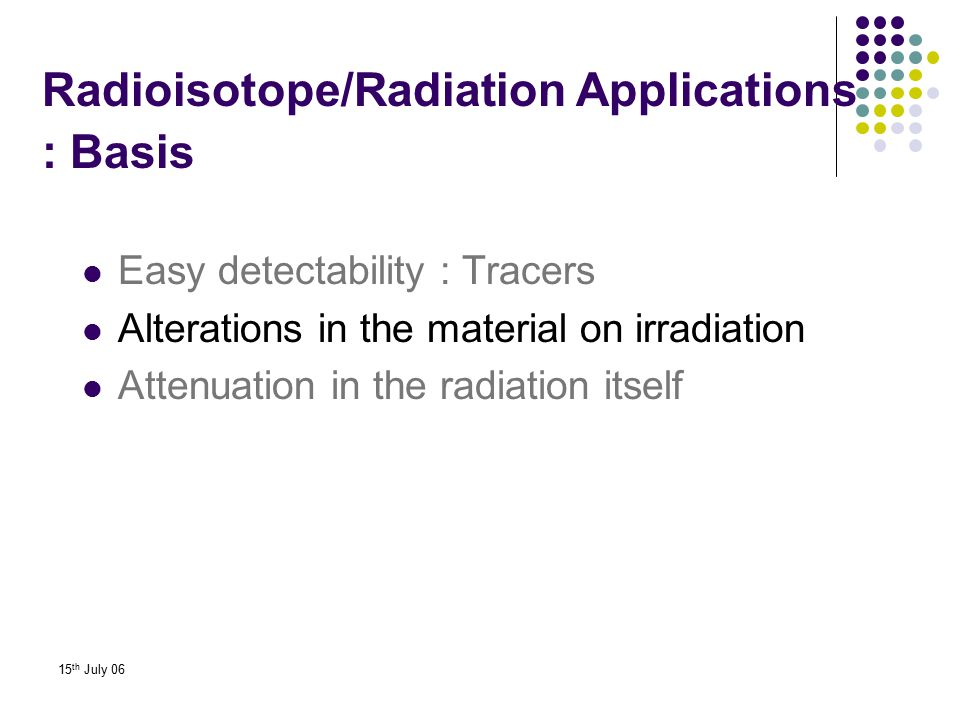 15 th July 06 Easy detectability : Tracers Alterations in the material on irradiation Attenuation in the radiation itself Radioisotope/Radiation Appli