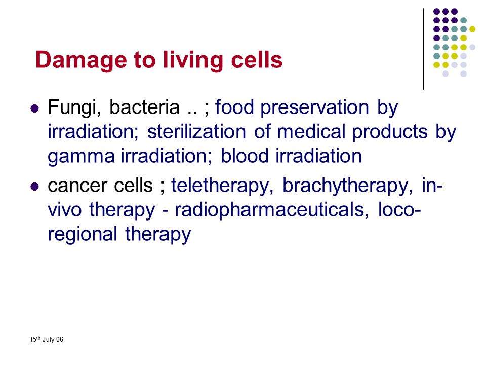 15 th July 06 Damage to living cells Fungi, bacteria.. ; food preservation by irradiation; sterilization of medical products by gamma irradiation; blo