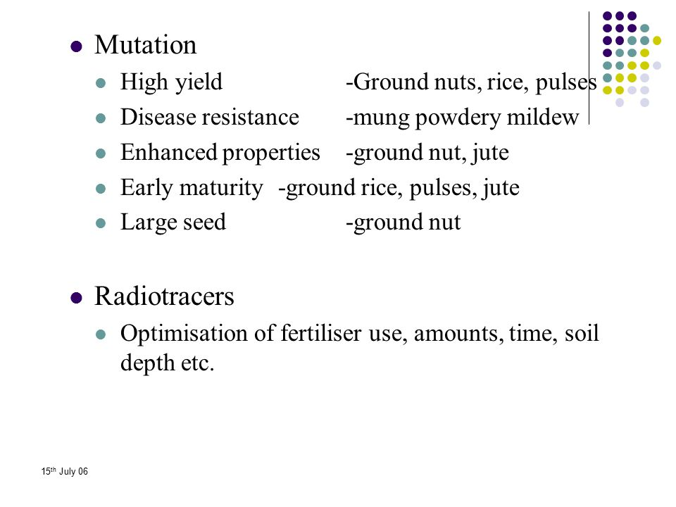 15 th July 06 Mutation High yield -Ground nuts, rice, pulses Disease resistance -mung powdery mildew Enhanced properties -ground nut, jute Early matur